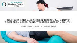 Oklahoma Hand and Physical Therapy Can Assist in Relief from Aches, Pains, Weakness, Loss of Mobility — Even When Other Modalities Have Failed